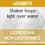 Shaker loops light over water cd musicale di John Adams
