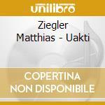 Ziegler Matthias - Uakti cd musicale di Matthias Ziegler