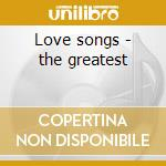 Love songs - the greatest cd musicale