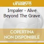 ALIVE BEYOND THE GRAVE                    cd musicale di IMPALER