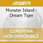 Monster Island - Dream Tiger cd musicale di Island Monster