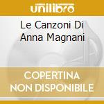 LE CANZONI DI ANNA MAGNANI cd musicale di MAGNANI ANNA