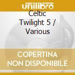 CELTIC TWILIGHT 5 cd musicale di ARTISTI VARI