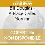 A place called morning cd musicale di Bill Douglas