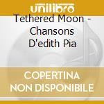 Tethered Moon - Chansons D'edith Pia cd musicale di ARTISTI VARI