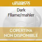 DARK FLLAME/MAHLER cd musicale di CAINE URI