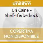 Uri Caine - Shelf-life/bedrock cd musicale di CAINE URI