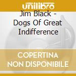 DOGS OF GREAT INDIFFERENCE cd musicale di Jim Black