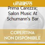 Prima Carezza - Salon Music At Schum cd musicale di Carezza Prima