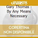 By any means necessary cd musicale di Gary Thomas
