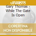Gary Thomas - While The Gate Is Open cd musicale di Gary Thomas