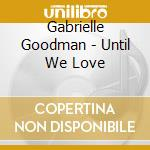 UNTIL WE LOVE cd musicale di Gabrielle Goodman