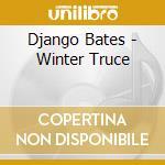 Bates,winter truce(and home's blaze) cd musicale di Django Bates