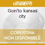 Goin'to kansas city cd musicale