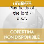 Play fields of the lord - o.s.t. cd musicale