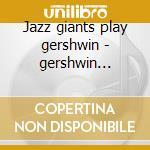 Jazz giants play gershwin - gershwin george cd musicale