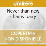 Never than new - harris barry cd musicale
