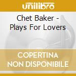 PLAYS FOR LOVERS cd musicale di Chet Baker