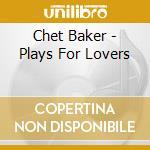 Chet Baker - Plays For Lovers cd musicale di Chet Baker