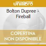 FIREBALL                                  cd musicale di BOLTON DUPREE