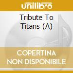 A TRIBUTE TO TITANS                       cd musicale di Artisti Vari