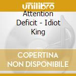 IDIOT KING                                cd musicale di Deficit Attention