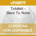 SLAVE TO NONE                             cd musicale di TOTALISTI