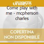 Come play with me - mcpherson charles cd musicale di Mcpherson Charles