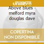 Above blues - melford myra douglas dave cd musicale di Myra melford feat.dave douglas