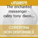 The enchanted messenger - oxley tony dixon bill cd musicale di Tony oxley orch.feat.bill dixo
