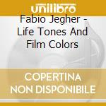 LIFE TONES & FILM COLORS cd musicale di FABIO JEGHER