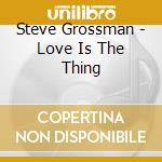 LOVE IS THE THING cd musicale di GROSSMAN STEVE