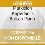 Markelian Kapedani - Balkan Piano cd musicale di Markelian Kapedani
