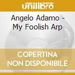 MY FOOLISH HARP                           cd musicale di ADAMO ANGELO