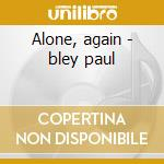Alone, again - bley paul cd musicale di Paul Bley