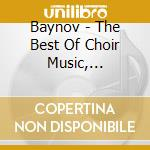 Baynov - The Best Of Choir Music, Tchaikovsky, Beethoven, B cd musicale