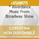 * RIVERDANCE MUSIC FROM BROADWAY SHOW     cd musicale di O.S.T.