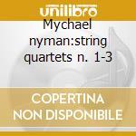 Mychael nyman:string quartets n. 1-3 cd musicale di Quartet Balanescu