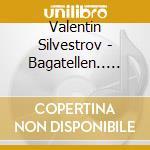BAGATELLEN UND SERENADEN cd musicale di Valentin Silvestrov