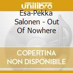 Salonen - Out Of Nowhere - Josefowicz / Salonen cd musicale di Josefowicz/salonen