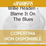 BLAME IT ON THE BLUES cd musicale di WILLIE HEADEN