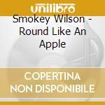 Smokey Wilson - Round Like An Apple cd musicale di SMOKEY WILSON