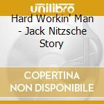 HARD WORKIN' MAN cd musicale di JACK NITZSCHE STORY