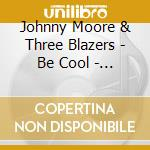 Johnny Moore & Three Blazers - Be Cool - The Modern & Dolphin Sessions cd musicale di MOORE, JONNY THREE B