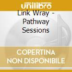 Link Wray - Pathway Sessions cd musicale di LINK WRAY