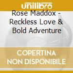 RECKLESS LOVE & BOLD ADVENTURE cd musicale di MADDOX ROSE