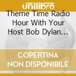 THEME TIME RADIO HOUR WITH YOUR HOST BOB DYLAN cd musicale di ARTISTI VARI
