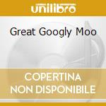 GREAT GOOGLY MOO                          cd musicale di V.a. the spaniels/l.
