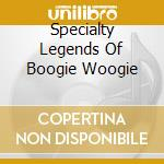 Specialty Legends Of Boogie Woogie cd musicale di Artisti Vari