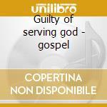 Guilty of serving god - gospel cd musicale di The jubilee hummingbirds